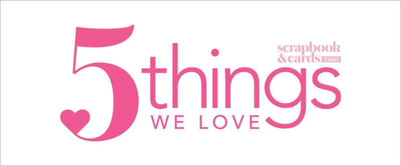 Scrapbook & Cards Today - 5 Things We Love